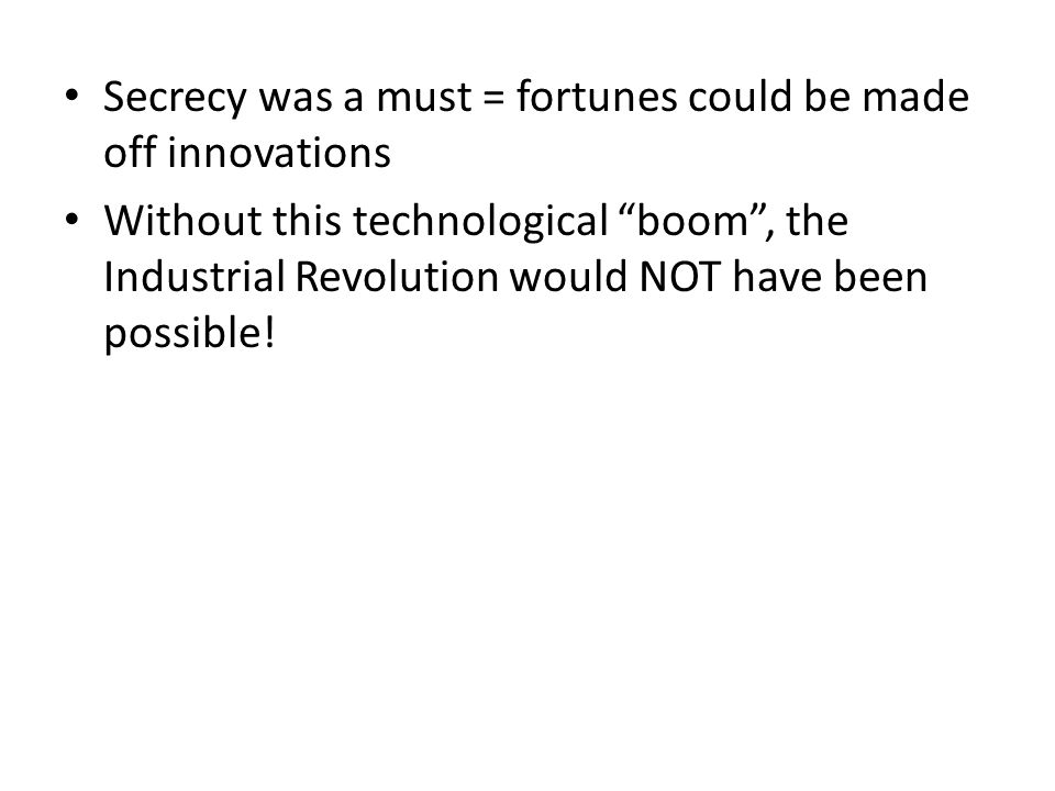 Secrecy was a must = fortunes could be made off innovations Without this technological boom , the Industrial Revolution would NOT have been possible!