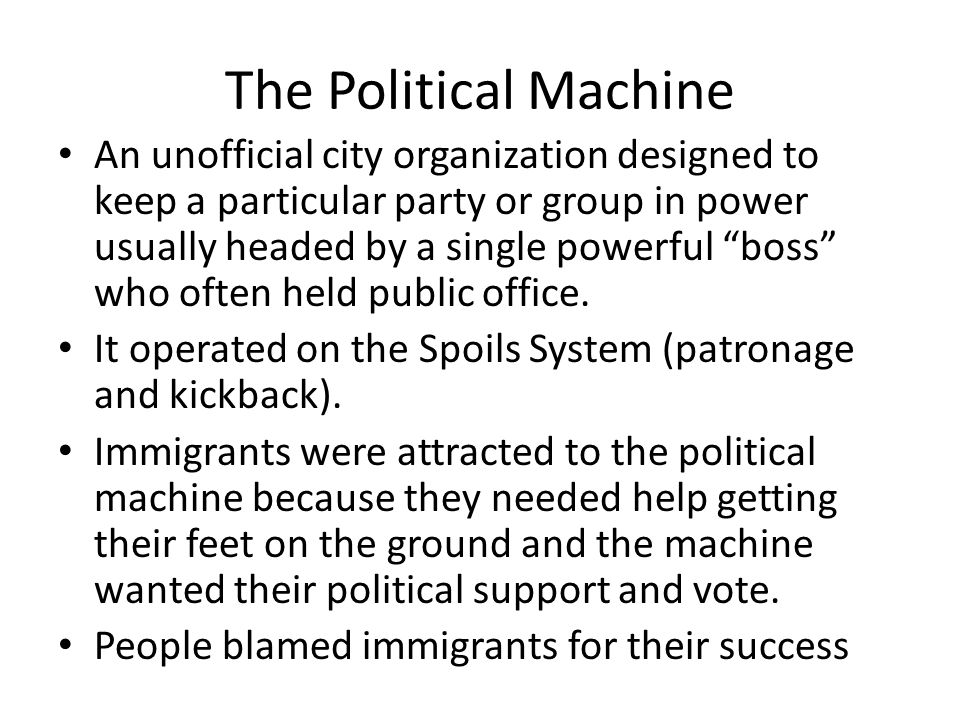 The Political Machine An unofficial city organization designed to keep a particular party or group in power usually headed by a single powerful boss who often held public office.