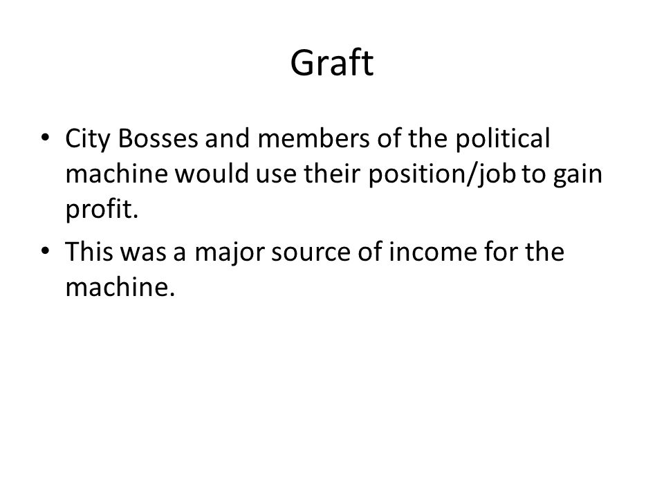 Graft City Bosses and members of the political machine would use their position/job to gain profit.