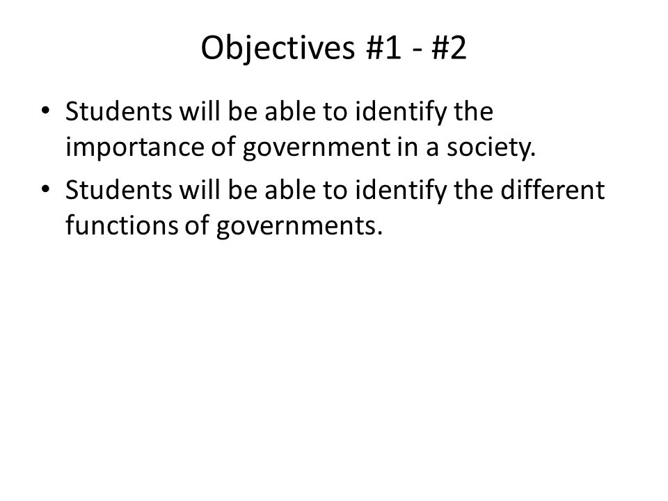 Objectives #1 - #2 Students will be able to identify the importance of government in a society.