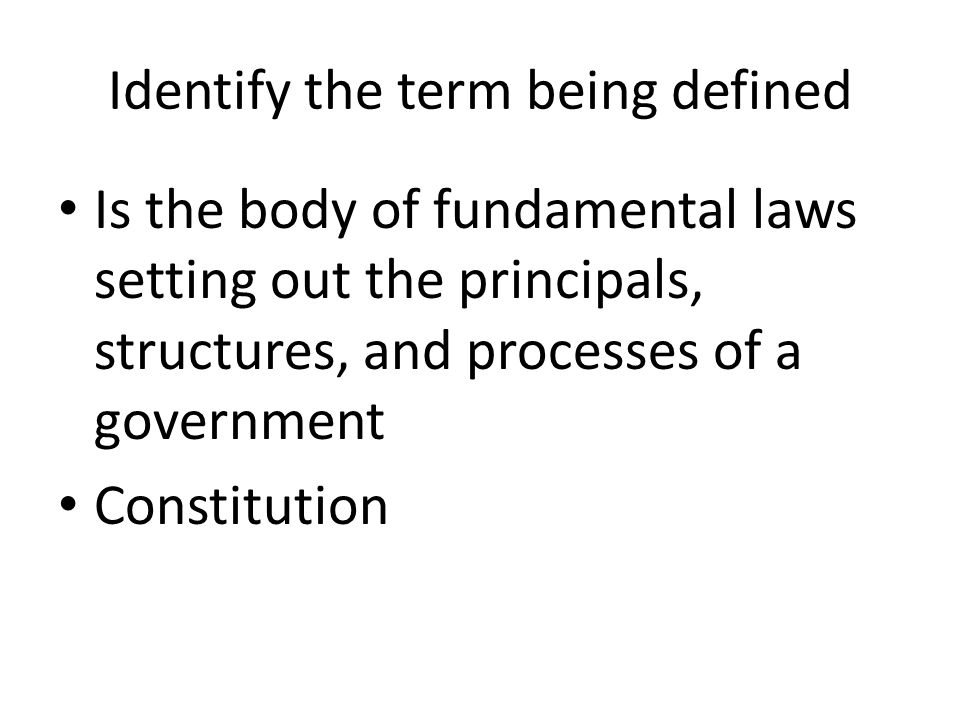 Identify the term being defined Is the body of fundamental laws setting out the principals, structures, and processes of a government Constitution