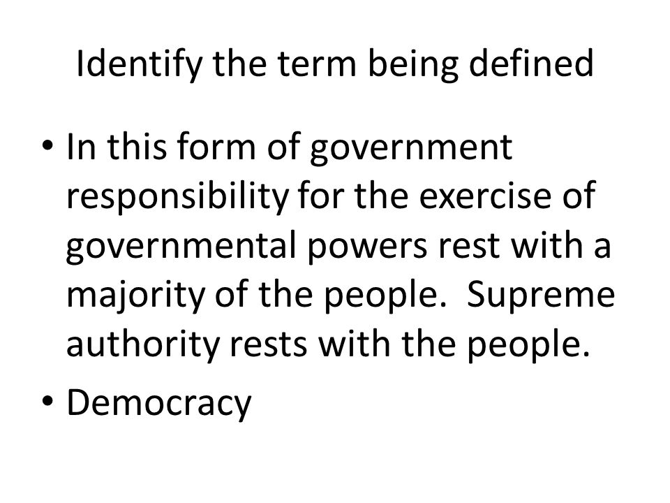 Identify the term being defined In this form of government responsibility for the exercise of governmental powers rest with a majority of the people.