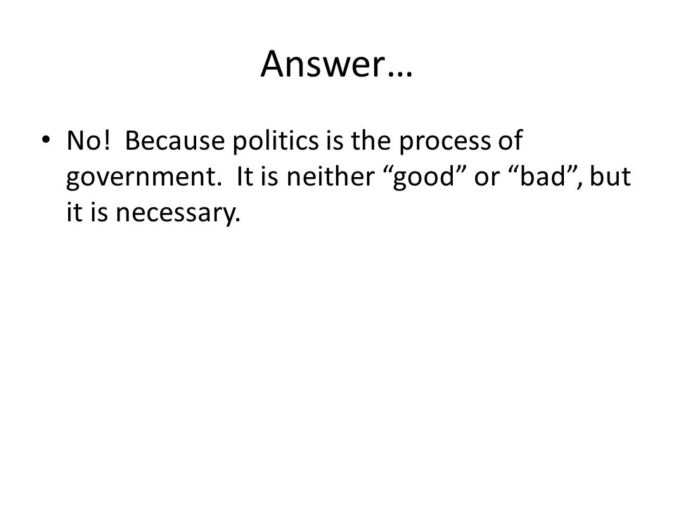 Answer… No. Because politics is the process of government.