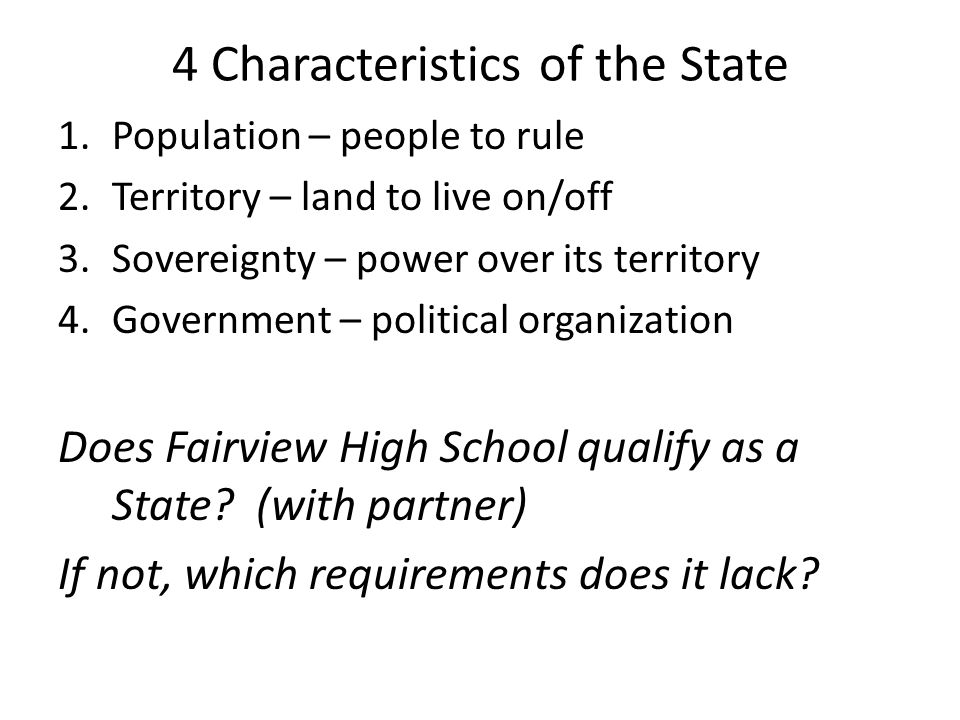 4 Characteristics of the State 1.Population – people to rule 2.Territory – land to live on/off 3.Sovereignty – power over its territory 4.Government – political organization Does Fairview High School qualify as a State.