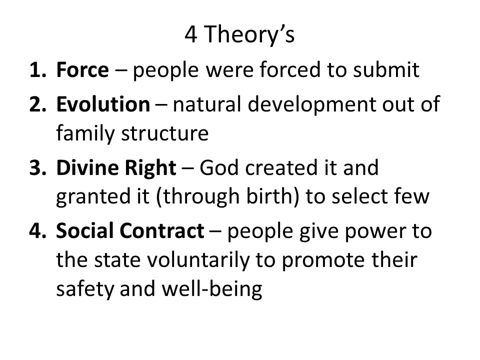 4 Theory's 1.Force – people were forced to submit 2.Evolution – natural development out of family structure 3.Divine Right – God created it and granted it (through birth) to select few 4.Social Contract – people give power to the state voluntarily to promote their safety and well-being