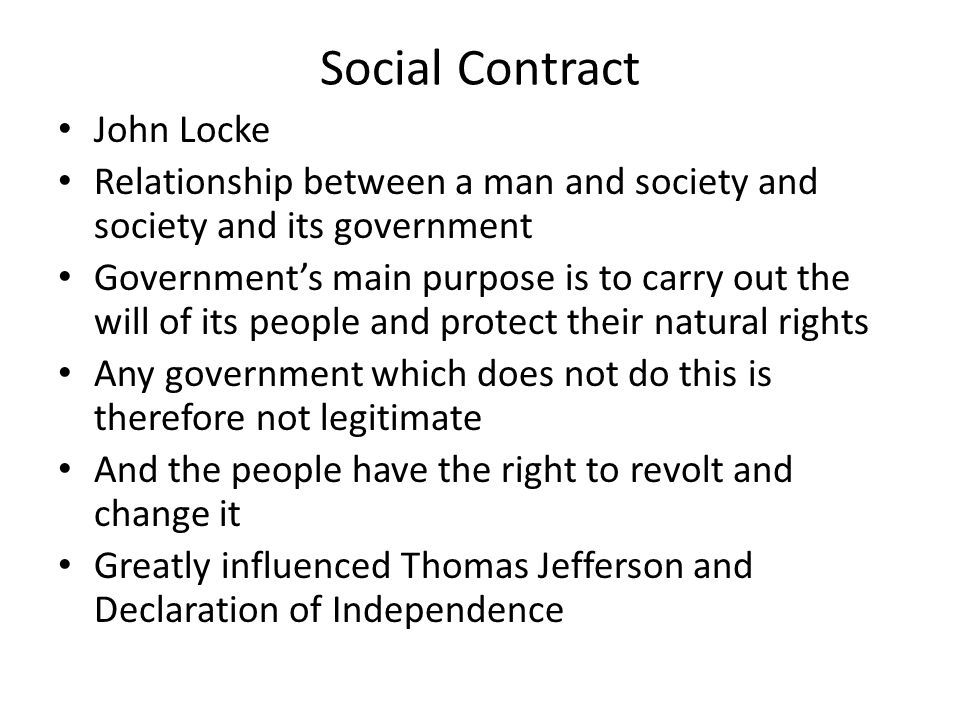 Social Contract John Locke Relationship between a man and society and society and its government Government's main purpose is to carry out the will of its people and protect their natural rights Any government which does not do this is therefore not legitimate And the people have the right to revolt and change it Greatly influenced Thomas Jefferson and Declaration of Independence