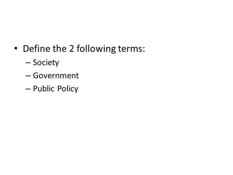 Define the 2 following terms: – Society – Government – Public Policy