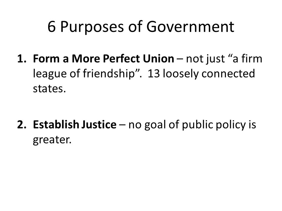 6 Purposes of Government 1.Form a More Perfect Union – not just a firm league of friendship .