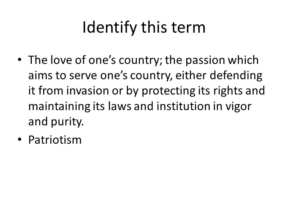 Identify this term The love of one's country; the passion which aims to serve one's country, either defending it from invasion or by protecting its rights and maintaining its laws and institution in vigor and purity.