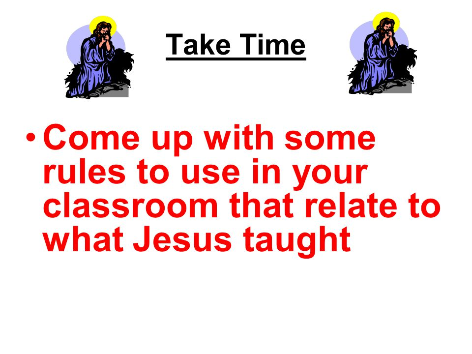Take Time Come up with some rules to use in your classroom that relate to what Jesus taught