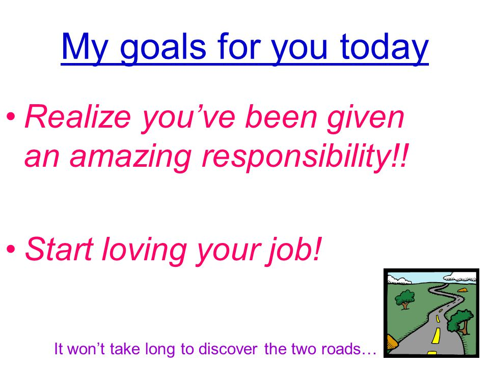 My goals for you today Realize you've been given an amazing responsibility!.