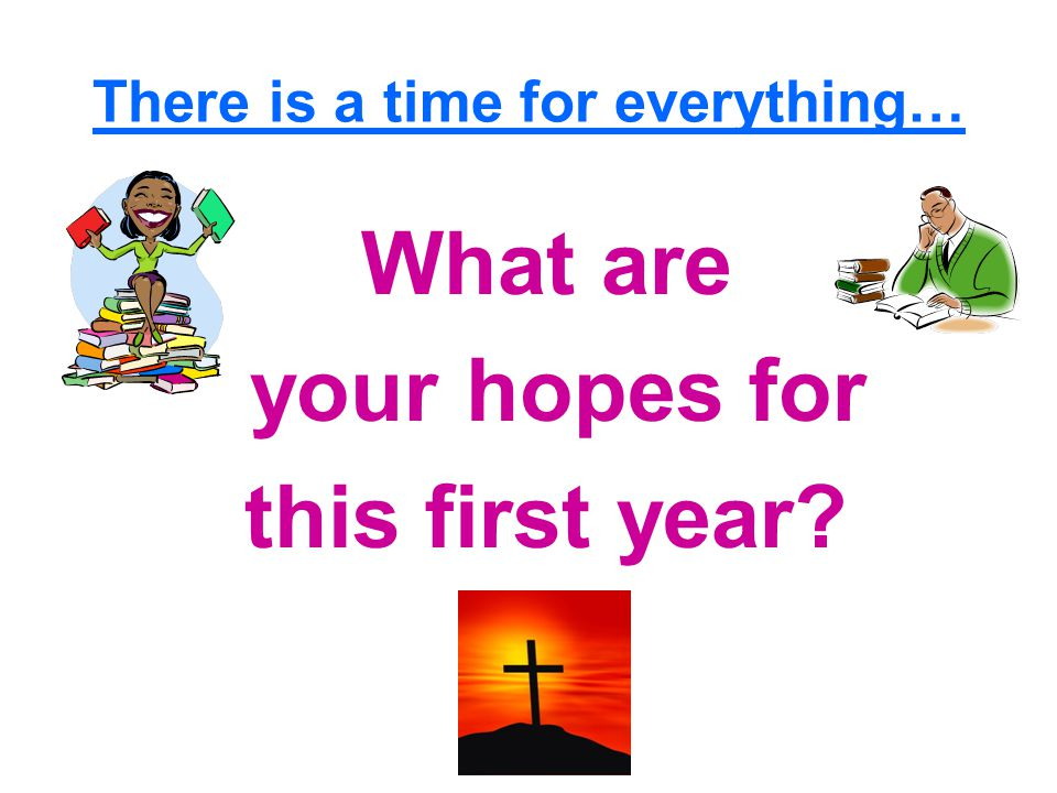 There is a time for everything… What are your hopes for this first year