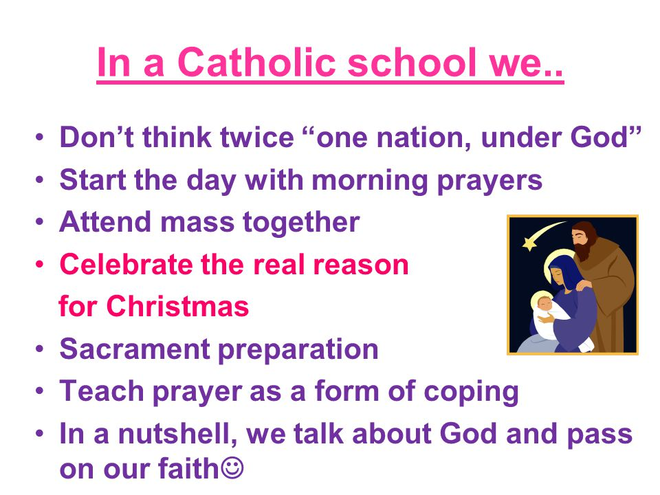 """In a Catholic school we.. Don't think twice """"one nation, under God"""" Start the day with morning prayers Attend mass together Celebrate the real reason"""