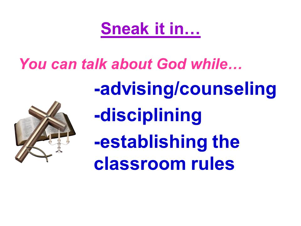 Sneak it in… You can talk about God while… -advising/counseling -disciplining -establishing the classroom rules