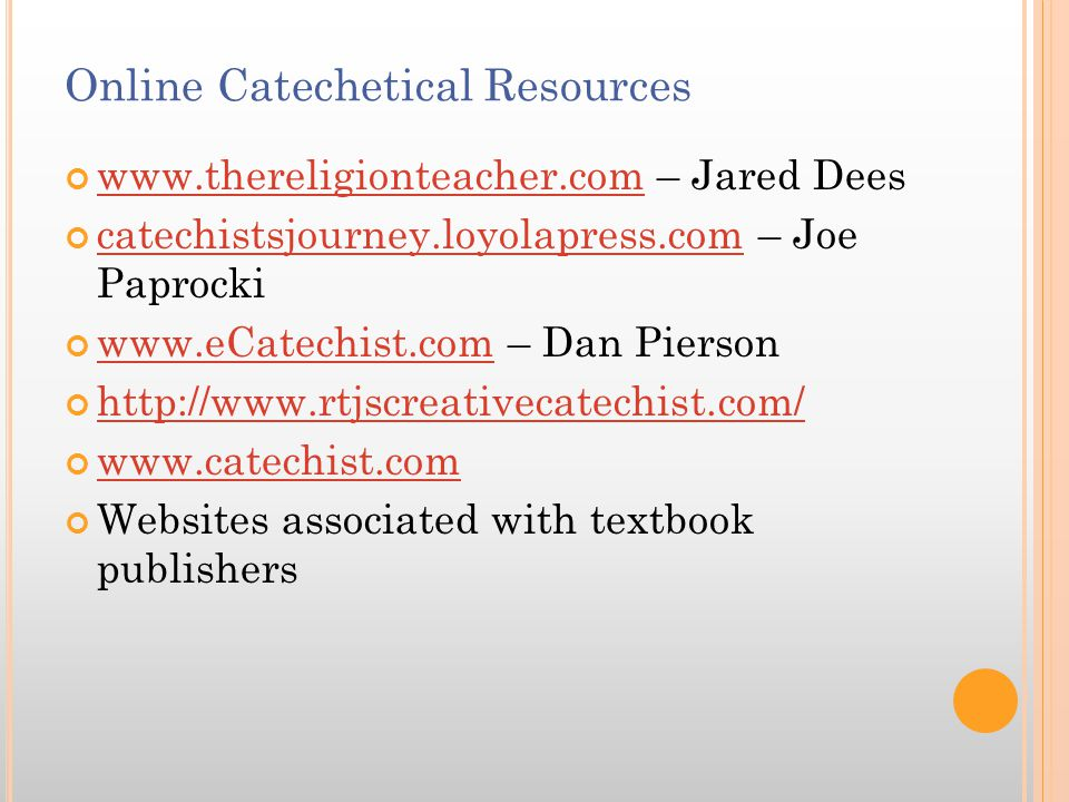 Online Catechetical Resources www.thereligionteacher.comwww.thereligionteacher.com – Jared Dees catechistsjourney.loyolapress.comcatechistsjourney.loyolapress.com – Joe Paprocki www.eCatechist.comwww.eCatechist.com – Dan Pierson http://www.rtjscreativecatechist.com/ www.catechist.com Websites associated with textbook publishers