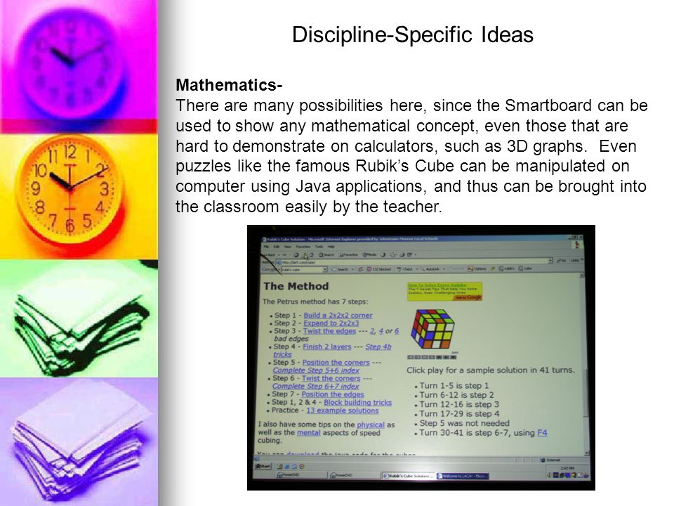 Discipline-Specific Ideas Mathematics- There are many possibilities here, since the Smartboard can be used to show any mathematical concept, even those that are hard to demonstrate on calculators, such as 3D graphs.