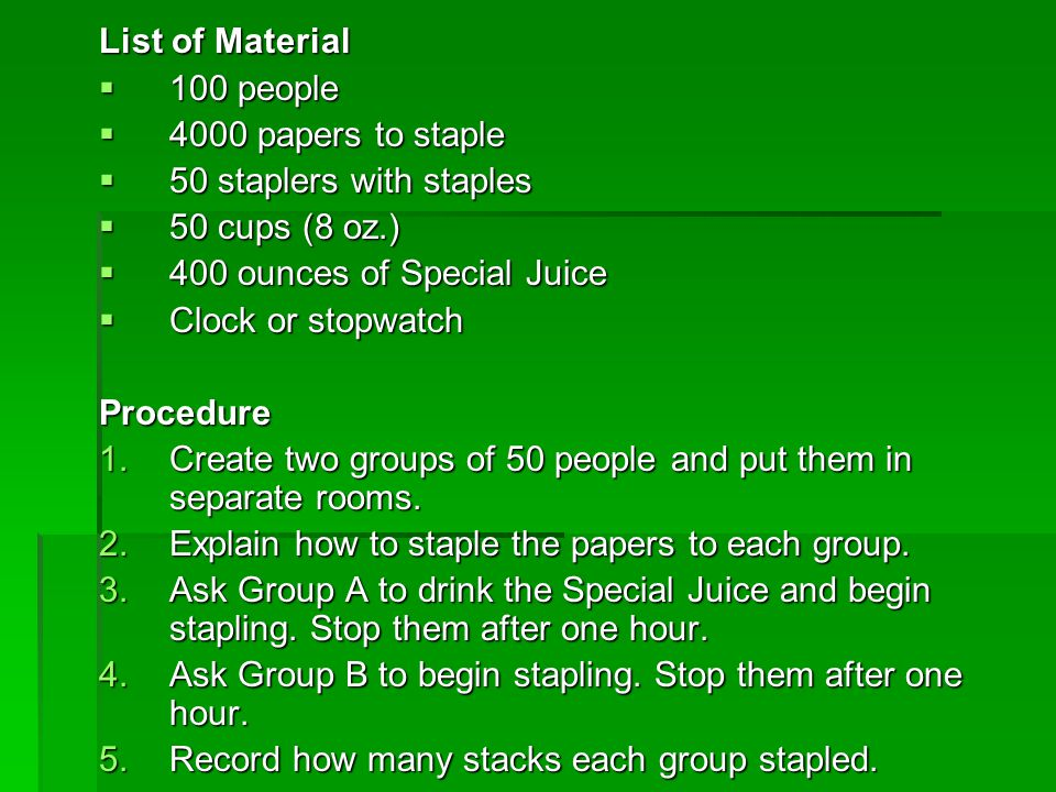 List of Material  100 people  4000 papers to staple  50 staplers with staples  50 cups (8 oz.)  400 ounces of Special Juice  Clock or stopwatch
