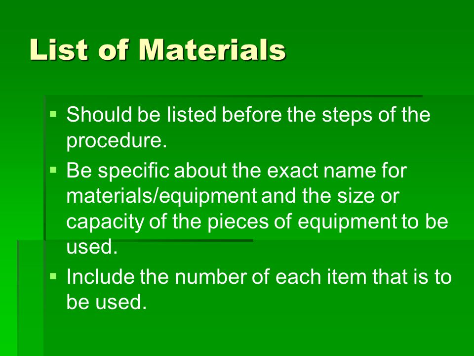 List of Materials   Should be listed before the steps of the procedure.   Be specific about the exact name for materials/equipment and the size or