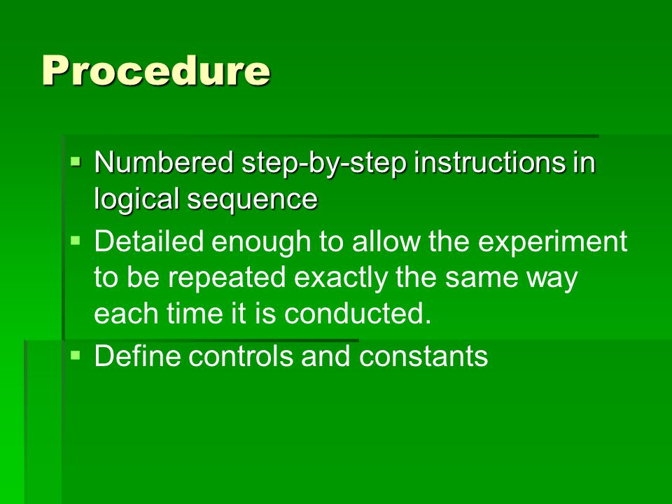 Procedure  Numbered step-by-step instructions in logical sequence   Detailed enough to allow the experiment to be repeated exactly the same way eac