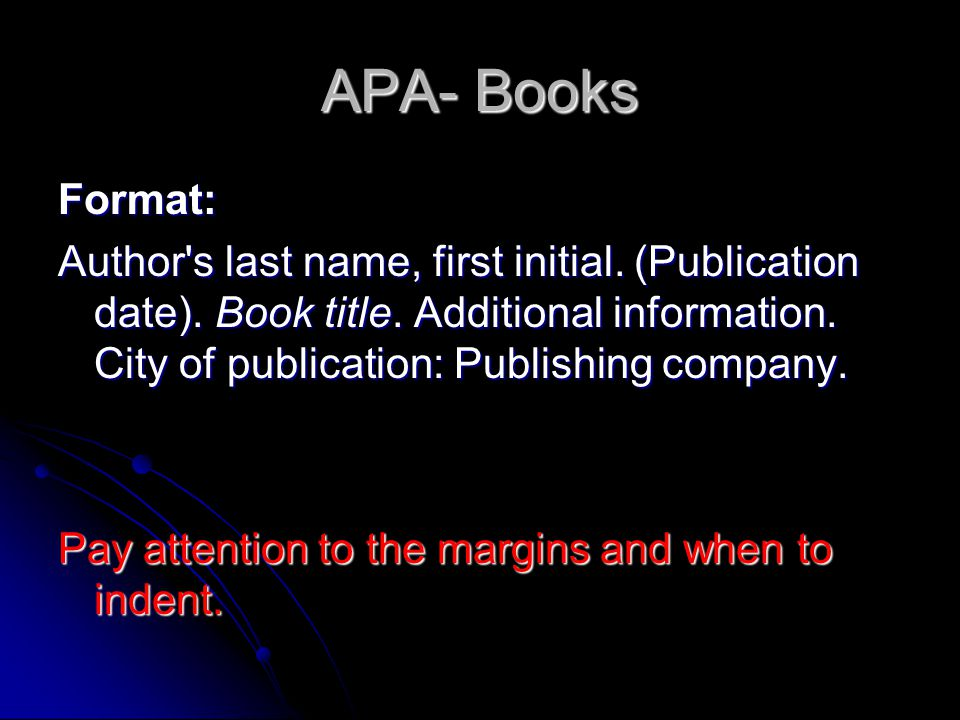 APA- Books Format: Author's last name, first initial. (Publication date). Book title. Additional information. City of publication: Publishing company.