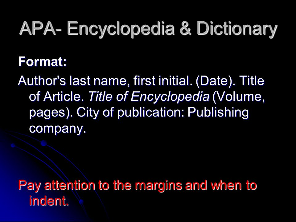 APA- Encyclopedia & Dictionary Format: Author's last name, first initial. (Date). Title of Article. Title of Encyclopedia (Volume, pages). City of pub