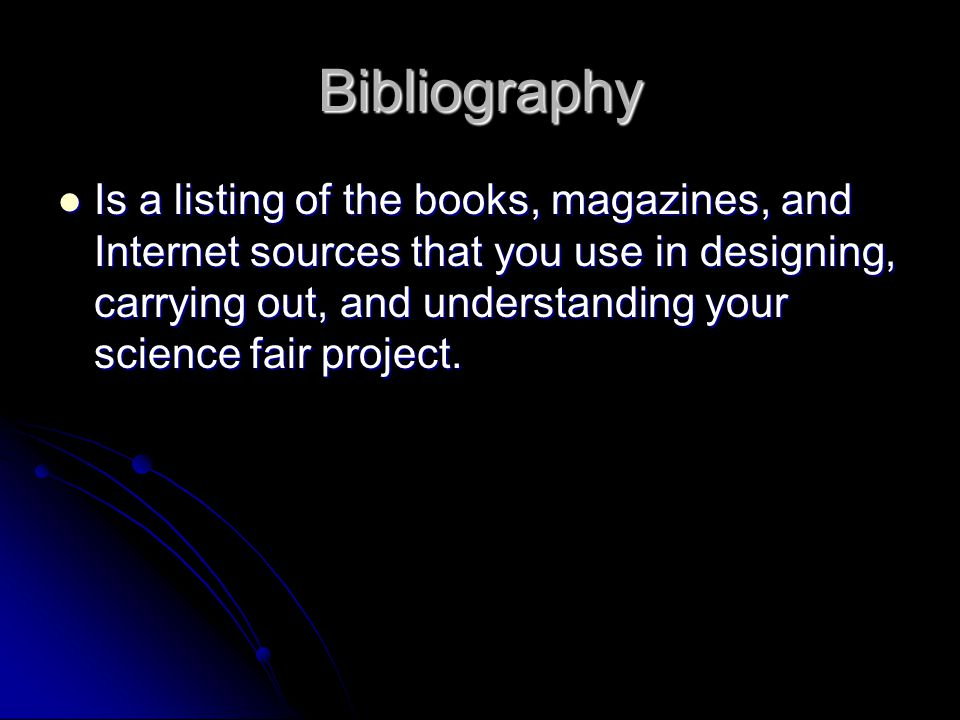 Bibliography Is a listing of the books, magazines, and Internet sources that you use in designing, carrying out, and understanding your science fair p
