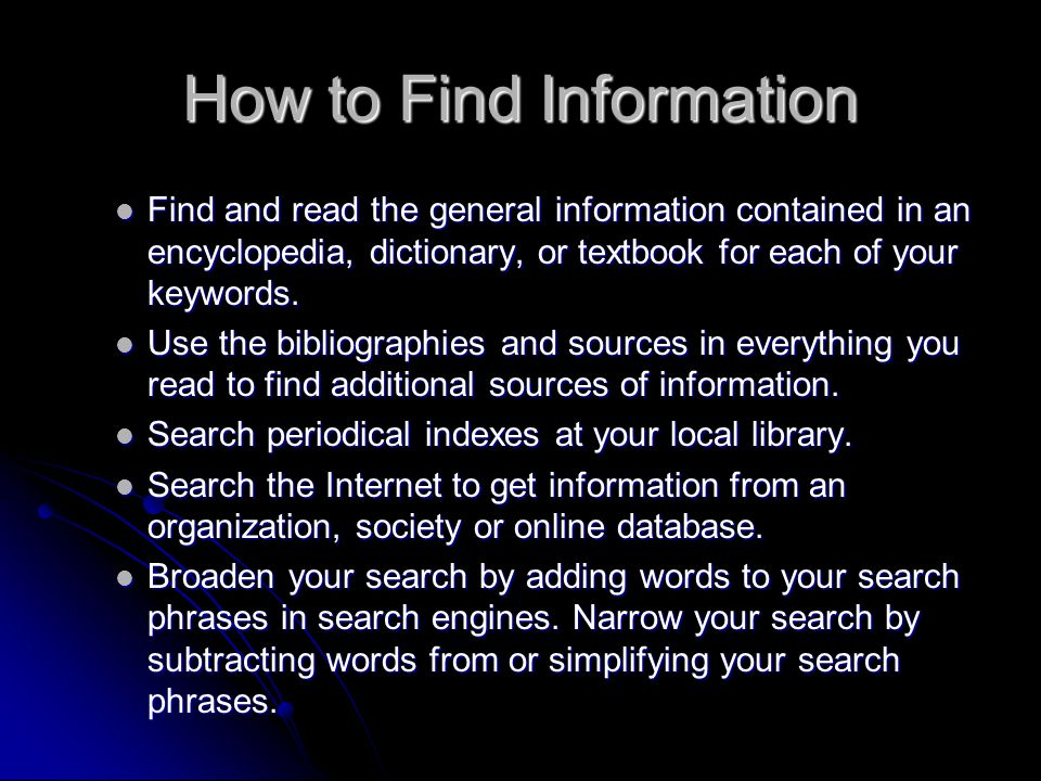 How to Find Information Find and read the general information contained in an encyclopedia, dictionary, or textbook for each of your keywords. Find an