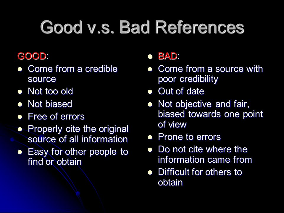 Good v.s. Bad References GOOD: Come from a credible source Come from a credible source Not too old Not too old Not biased Not biased Free of errors Fr