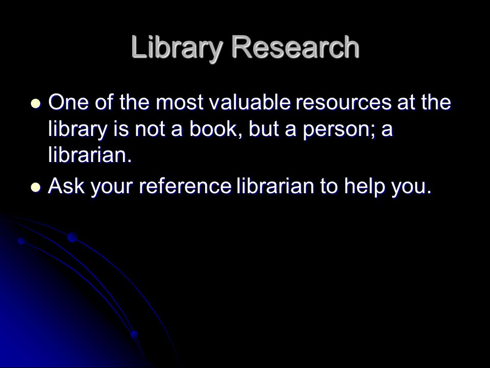 Library Research One of the most valuable resources at the library is not a book, but a person; a librarian. One of the most valuable resources at the