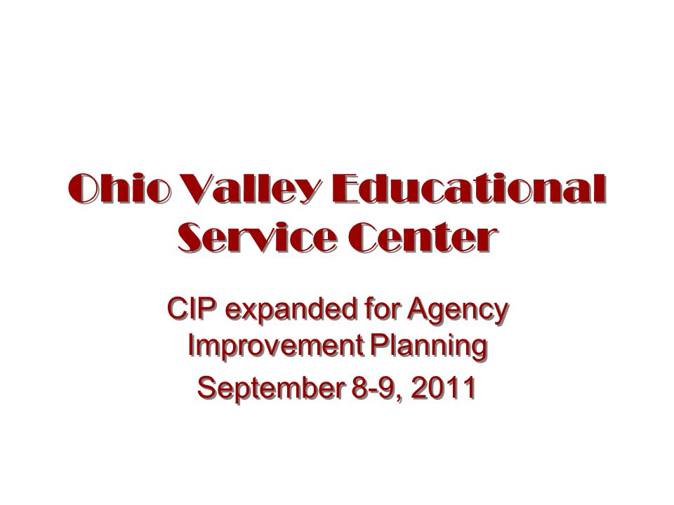Ohio Valley Educational Service Center CIP expanded for Agency Improvement Planning September 8-9, 2011 CIP expanded for Agency Improvement Planning September 8-9, 2011
