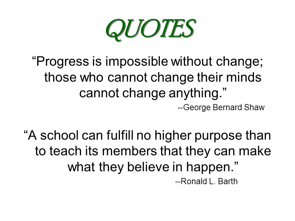 QUOTES Progress is impossible without change; those who cannot change their minds cannot change anything. --George Bernard Shaw A school can fulfill no higher purpose than to teach its members that they can make what they believe in happen. --Ronald L.