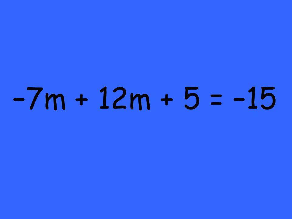 –7m + 12m + 5 = –15