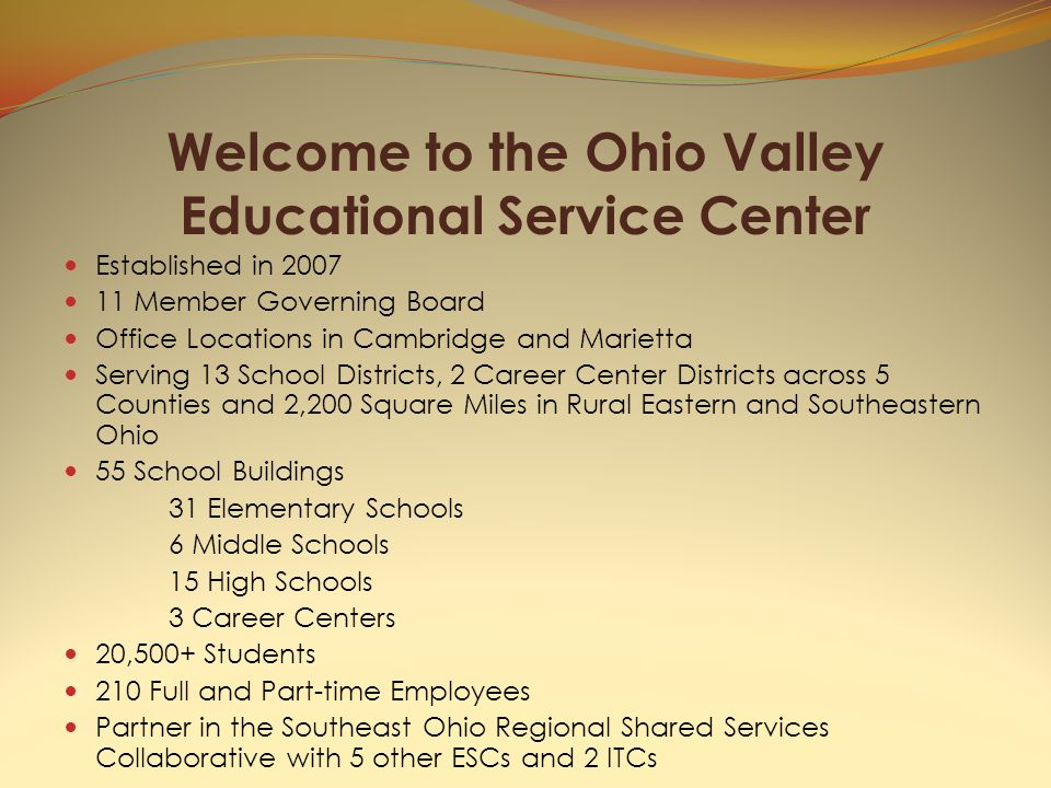 Welcome to the Ohio Valley Educational Service Center Established in 2007 11 Member Governing Board Office Locations in Cambridge and Marietta Serving 13 School Districts, 2 Career Center Districts across 5 Counties and 2,200 Square Miles in Rural Eastern and Southeastern Ohio 55 School Buildings 31 Elementary Schools 6 Middle Schools 15 High Schools 3 Career Centers 20,500+ Students 210 Full and Part-time Employees Partner in the Southeast Ohio Regional Shared Services Collaborative with 5 other ESCs and 2 ITCs