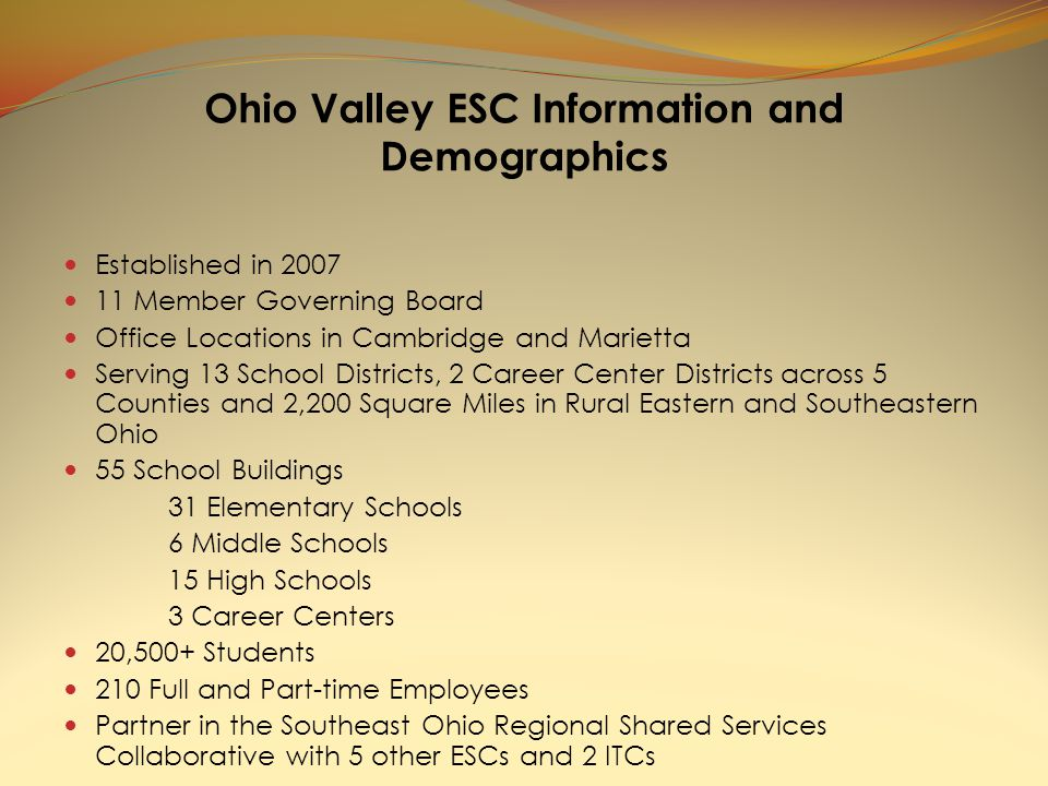 Ohio Valley ESC Information and Demographics Established in 2007 11 Member Governing Board Office Locations in Cambridge and Marietta Serving 13 School Districts, 2 Career Center Districts across 5 Counties and 2,200 Square Miles in Rural Eastern and Southeastern Ohio 55 School Buildings 31 Elementary Schools 6 Middle Schools 15 High Schools 3 Career Centers 20,500+ Students 210 Full and Part-time Employees Partner in the Southeast Ohio Regional Shared Services Collaborative with 5 other ESCs and 2 ITCs