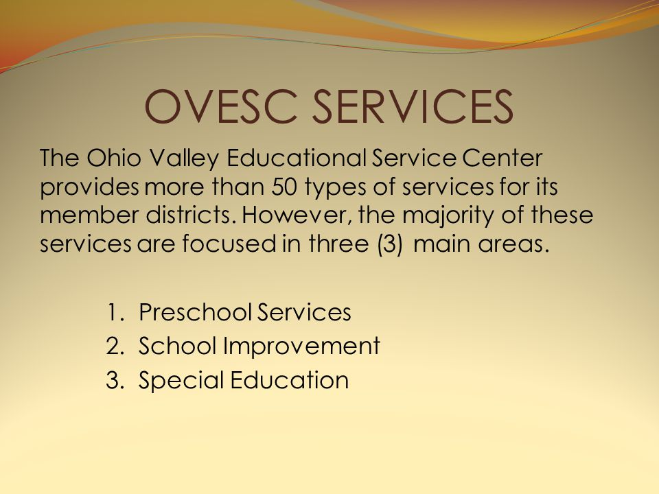 OVESC SERVICES The Ohio Valley Educational Service Center provides more than 50 types of services for its member districts.