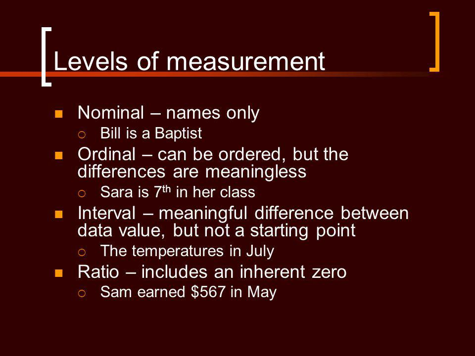 Levels of measurement Nominal – names only  Bill is a Baptist Ordinal – can be ordered, but the differences are meaningless  Sara is 7 th in her class Interval – meaningful difference between data value, but not a starting point  The temperatures in July Ratio – includes an inherent zero  Sam earned $567 in May