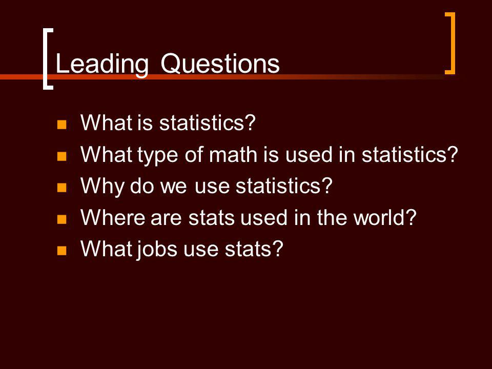 Leading Questions What is statistics.What type of math is used in statistics.