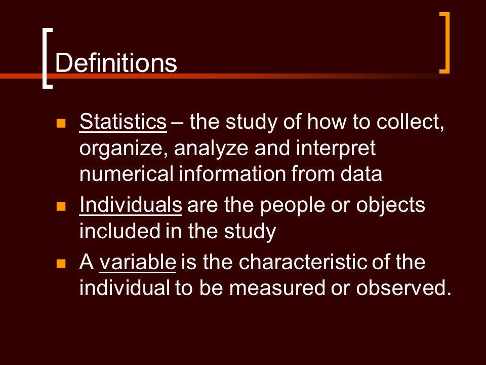 Definitions Statistics – the study of how to collect, organize, analyze and interpret numerical information from data Individuals are the people or objects included in the study A variable is the characteristic of the individual to be measured or observed.