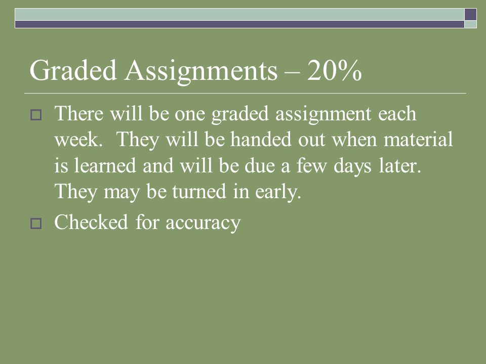 Graded Assignments – 20%  There will be one graded assignment each week. They will be handed out when material is learned and will be due a few days