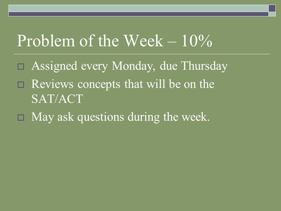Problem of the Week – 10%  Assigned every Monday, due Thursday  Reviews concepts that will be on the SAT/ACT  May ask questions during the week.