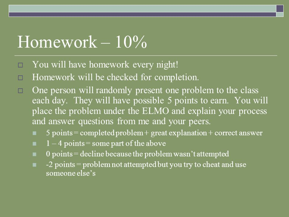 Homework – 10%  You will have homework every night!  Homework will be checked for completion.  One person will randomly present one problem to the