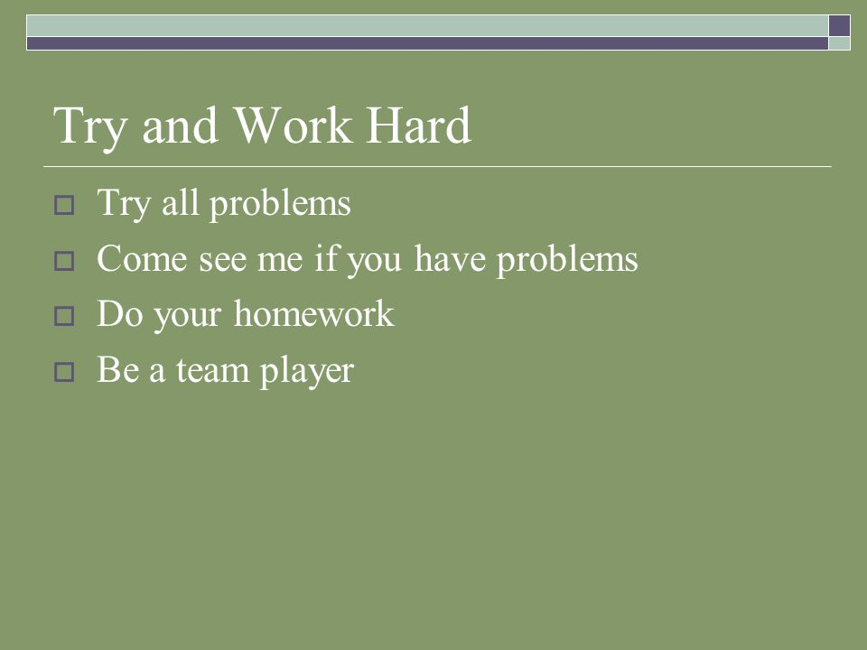 Try and Work Hard  Try all problems  Come see me if you have problems  Do your homework  Be a team player