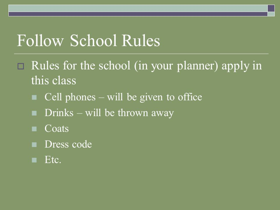 Follow School Rules  Rules for the school (in your planner) apply in this class Cell phones – will be given to office Drinks – will be thrown away Co