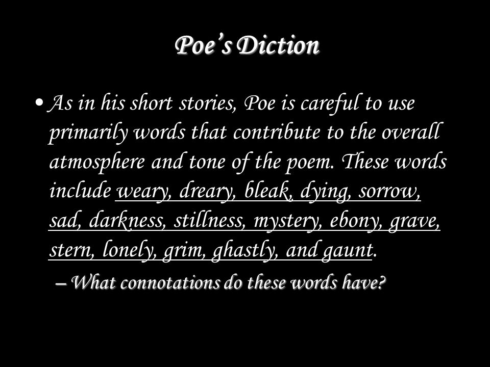 Poe's Diction As in his short stories, Poe is careful to use primarily words that contribute to the overall atmosphere and tone of the poem.