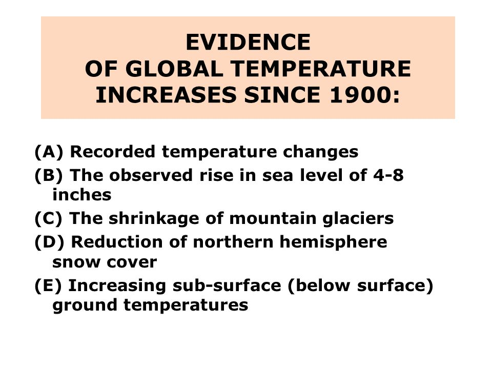 EVIDENCE OF GLOBAL TEMPERATURE INCREASES SINCE 1900: (A) Recorded temperature changes (B) The observed rise in sea level of 4-8 inches (C) The shrinkage of mountain glaciers (D) Reduction of northern hemisphere snow cover (E) Increasing sub-surface (below surface) ground temperatures