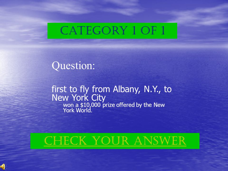 Category 1 of 1 Question: first to fly from Albany, N.Y., to New York City won a $10,000 prize offered by the New York World.
