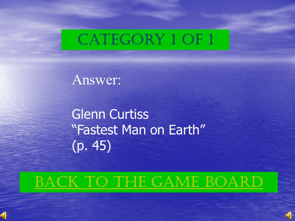 Category 1 of 1 Answer: Glenn Curtiss Fastest Man on Earth (p. 45) Back to the game board