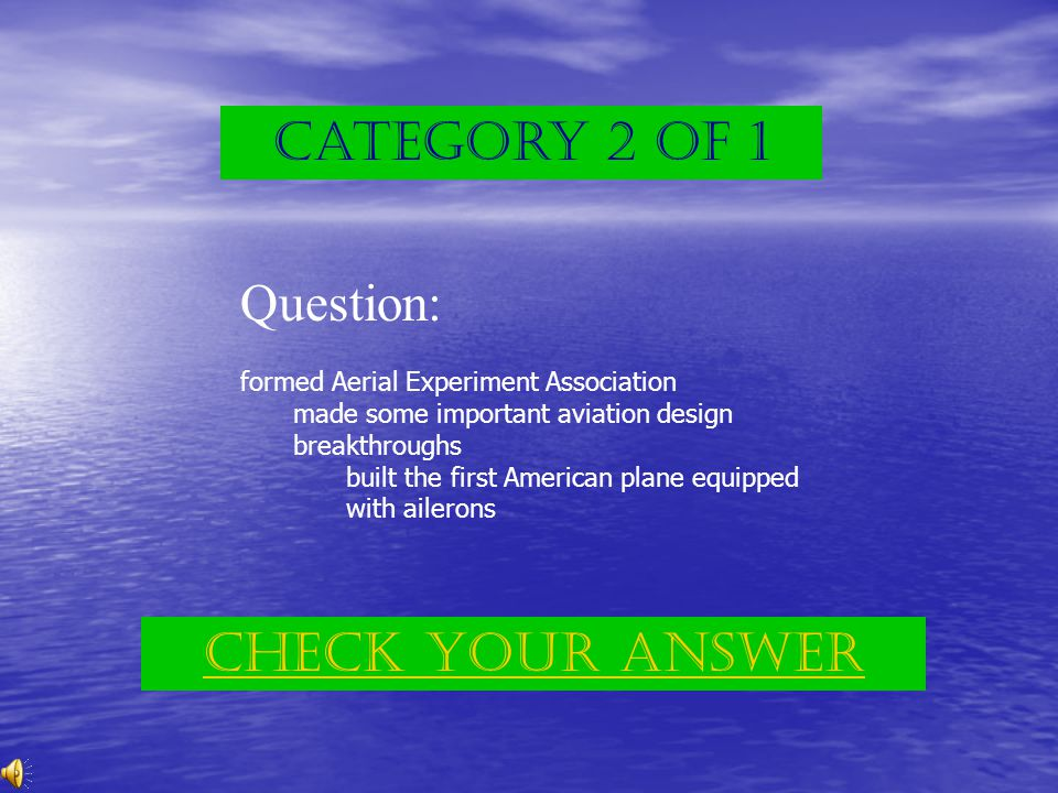Category 2 of 1 Question: formed Aerial Experiment Association made some important aviation design breakthroughs built the first American plane equipped with ailerons Check Your answer