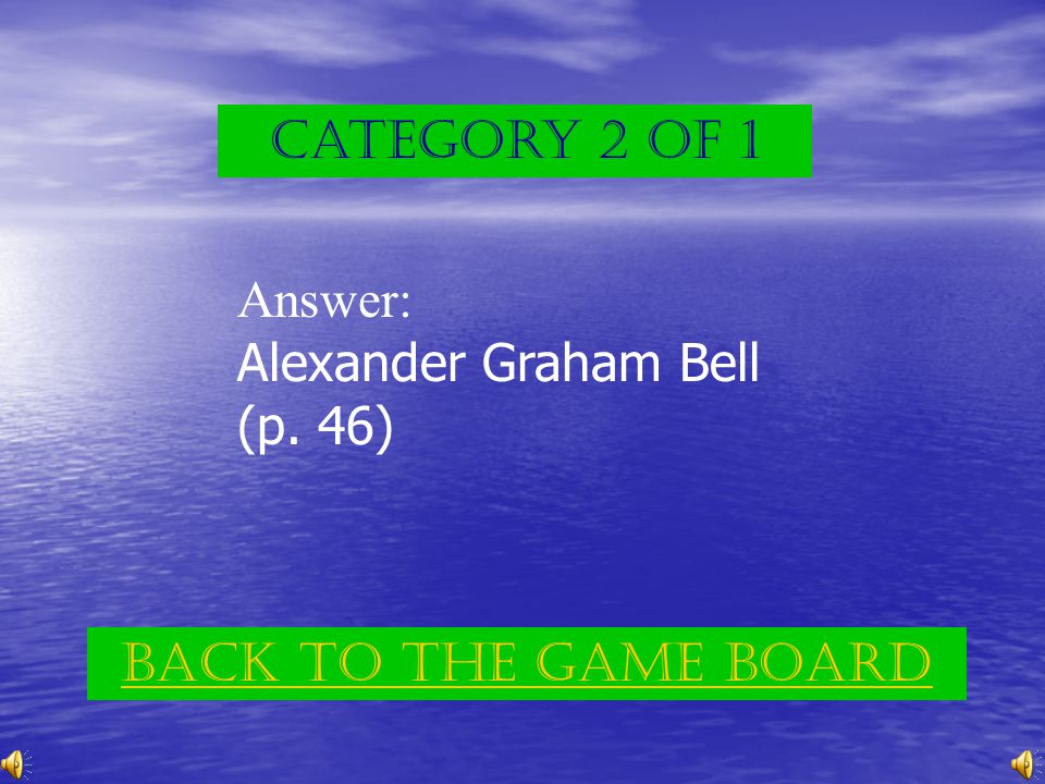 Category 2 of 1 Answer: Alexander Graham Bell (p. 46) Back to the game board