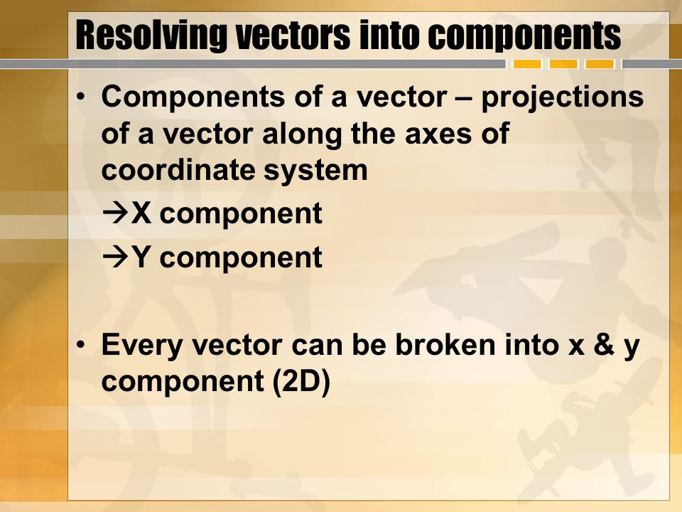 Resolving vectors into components Components of a vector – projections of a vector along the axes of coordinate system  X component  Y component Every vector can be broken into x & y component (2D)